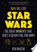 """Why We Love Star Wars: The Great Moments That Built A Galaxy Far, Far Away"" by Ken Napzok"