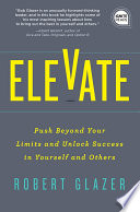 """Elevate: Push Beyond Your Limits and Unlock Success in Yourself and Others"" by Robert Glazer"