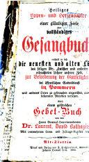 Heiliges Lippen- und Herzensopfer einer gläubigen Seele oder vollständiges Gesangbuch, enthält in sich die neuesten und alten Lieder des seligen Dr. Luther und anderer erleuchteten Lehrer unserer Zeit, zur Beförderung der Gottseligkeit, bei öffentlichem Gottesdienst in Pommern, und anderen Orten zu gebrauchen eingerichtet, auch mit bekannten Melodien versehen