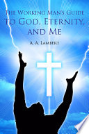 The Working Man s Guide to God  Eternity  and Me Book