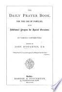 The Daily Prayer Book  for the Use of Families  with Additional Prayers for Special Occasions  By Various Contributors  Edited by J  S