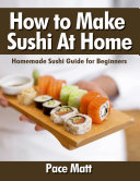 How to Make Sushi At Home  Homemade Sushi Guide for Beginners