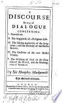 A Discourse by way of dialogue concerning Providence; the Happiness of a Religious Life; the Divine Authority of the Scriptures; the Doctrine of the Trinity; the Wisdom of God in the Creation of the World, and the Redemption of Mankind. Second edition