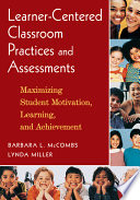 Learner-Centered Classroom Practices and Assessments  : Maximizing Student Motivation, Learning, and Achievement