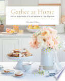 """Gather at Home: Over 100 Simple Recipes, DIYs, and Inspiration for a Year of Occasions"" by Monika Hibbs"