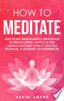 How to Meditate  Practicing Mindfulness   Meditation to Reduce Stress  Anxiety   Find Lasting Happiness Even if Your Not Religious  a Beginner or Experienced