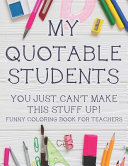 My Quotable Students You Just Can t Make This Stuff Up  Funny Coloring Book For Teachers
