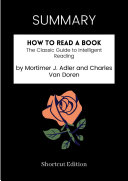 SUMMARY - How To Read A Book: The Classic Guide To Intelligent Reading By Mortimer J. Adler And Charles Van Doren