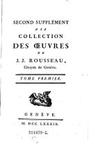 Second Supplément A La Collection des Oeuvres de J. J. Rousseau ... Tome Premier