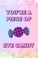You're A Piece Of Eye Candy