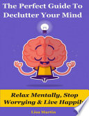 The Perfect Guide To Declutter Your Mind Relax Mentally Stop Worrying Live Happily