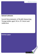 Social Determinants of Health Impacting Young Adults aged 18 to 25  Stress and Addiction
