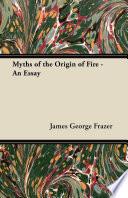 Myths of the Origin of Fire   An Essay