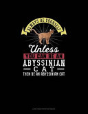 Always Be Yourself Unless You Can Be An Abyssinian Cat Then Be An Abyssinian Cat Book