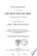 Illustrations Of The Influence Of The Mind Upon The Body In Health And Disease Designed To Elucidate The Action Of The Imagination