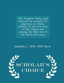 The Yangtze Valley and Beyond  An Account of Journeys in China  Chiefly in the Province of Sze Chuan and Among the Man Tze of the Somo Territory   Scholar s Choice Edition