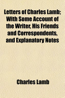 Letters of Charles Lamb  With Some Account of the Writer  His Friends and Correspondents  and Explanatory Notes