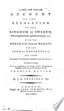A full and genuine account of the revolution in the kingdom of Sweden  which happened on the 19th day of August  1772  with the speech of his Swedish Majesty  the new form of government  and other remarkable circumstances connected with that event  To which is added  facts concerning     the Swedish nation
