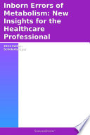 Inborn Errors of Metabolism  New Insights for the Healthcare Professional  2012 Edition Book