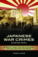 Japanese war crimes during World War II : atrocity and the psychology of collective violence / Frank