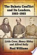 Book cover for The Dakota Conflict and its leaders, 1862-1865 : Little Crow, Henry Sibley and Alfred Sully