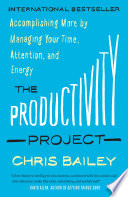 """The Productivity Project: Accomplishing More by Managing Your Time, Attention, and Energy"" by Chris Bailey"