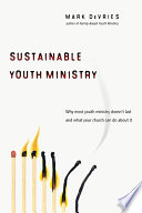 """Sustainable Youth Ministry: Why Most Youth Ministry Doesn't Last and What Your Church Can Do About It"" by Mark DeVries"