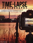 Time-lapse Photography: A Complete Introduction to Shooting, Processing, and Rendering Time-lapse Movies with a DSLR Camera