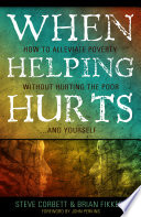 """""""When Helping Hurts: How to Alleviate Poverty Without Hurting the Poor... and Yourself"""" by Steve Corbett, Brian Fikkert, John Perkins"""