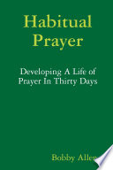Habitual Prayer: Developing A Life of Prayer In Thirty Days