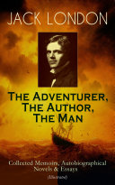 JACK LONDON - The Adventurer, The Author, The Man: Collected Memoirs, Autobiographical Novels & Essays (Illustrated)