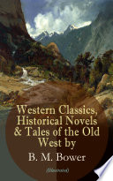 Western Classics, Historical Novels & Tales of the Old West by B. M. Bower (Illustrated)  : Including the Flying U Series, The Lonesome Trail, The Range Dwellers, The Long Shadow, The Gringos, Starr of the Desert, Cabin Fever, The Heritage of the Sioux, The Thunder Bird, Her Prairie Knight…