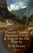 Western Classics, Historical Novels & Tales of the Old West by B. M. Bower (Illustrated)