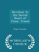 Devotion to the Sacred Heart of Jesus  Transl   Scholar s Choice Edition