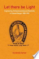 Let There Be Light Engineering Entrepreneurship And Electricity In Colonial Bengal 1880 1945