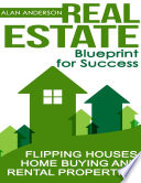 Real Estate  Blueprint for Success  Flipping Houses  Home Buying and Rental Properties