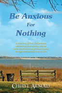 Be Anxious for Nothing  A True Story of How God Provides Deliverance from Anxiety  and All Other Emotional and Spiritual Trouble Through Renew