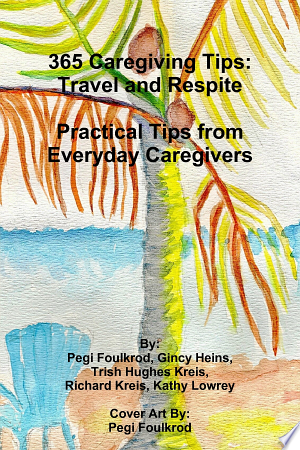 Download 365 Caregiving Tips: Travel and Respite Practical Tips from Everyday Caregivers PDF