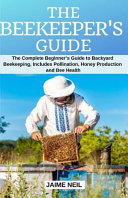 The Beekeeper's Guide: The Complete Beginner's Guide to Backyard Beekeeping, Includes Pollination, Honey Production and Bee Health - Natural