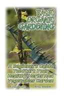 Basic Organic Gardening: a Beginner's Guide to Start Your Healthy Herbs and Vegetables Garden Pdf/ePub eBook