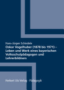 Oskar Vogelhuber (1878 bis 1971) - Leben und Werk eines bayerischen Volksschulpädagogen und Lehrerbildners
