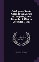 Catalogue Of Books Added To The Library Of Congress From December 1 1866 To December 1 1867