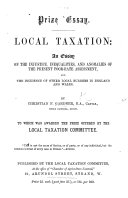 Prize Essay  Local Taxation  an essay on the injustice  inequalities and anomalies of the present poor rate assessment     To which was awarded the prize offered by the Local Taxation Committee