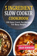 5 Ingredient Slow Cooker Cookbook  100 Easy Crock Pot Recipes for Busy People