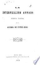 "La Intervencion Armada única causa de la guerra de Entre-Rios. [Articles reprinted from ""La Discussion,"" followed by official documents, and edited with a preface signed, R. M.]"