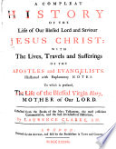 A Compleat History Of The Life Of Our Blessed Lord And Saviour Jesus Christ With The Lives Travels And Sufferings Of The Apostles And Evangelists Illustrated With Explanatory Notes To Which Is Prefixed The Life Of The Blessed Virgin Mary Mother Of Our Lord Etc With Engravings Including A Portrait