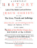 A Compleat History of the Life of our Blessed Lord and Saviour Jesus Christ: with the Lives, Travels and Sufferings of the Apostles and Evangelists. Illustrated with explanatory notes, to which is prefixed, The Life of the Blessed Virgin Mary, Mother of Our Lord, etc. [With engravings, including a portrait.]