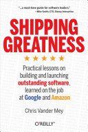 Shipping greatness practical lessons on building and launching outstanding software, learned on the job at Google and Amazon
