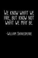 We Know What We Are But Know Not What We May Be William Shakespeare Quote Notebook