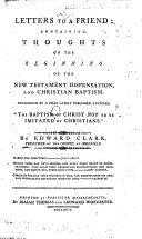 Letters to a Friend  containing  thoughts on the beginning of the New Testament dispensation  and Christian baptism  Occasioned by a piece  by Elisha Fish and John Crane  lately published  entitled     The Baptism of Christ not to be imitated by Christians